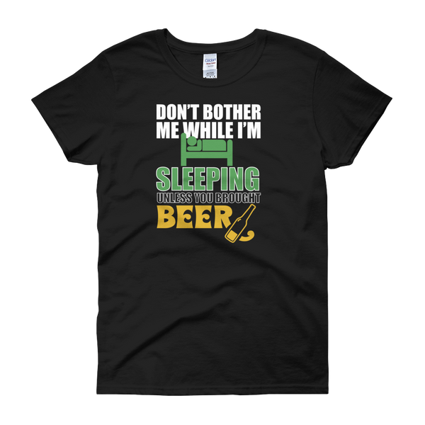 Don't Bother Me While I'm Sleeping Unless You Brought Beer - Women's short sleeve t-shirt - Cozzoo