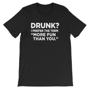 "Drunk? I Prefer The Term ""More fun than you"" - Short-Sleeve Unisex T-Shirt - Cozzoo"