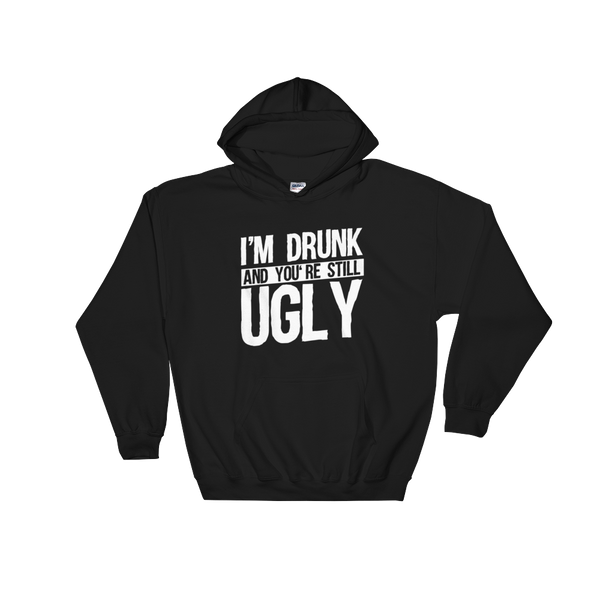 I'm Drunk And You're Still Ugly - Hoodie Sweatshirt Sweater - Cozzoo