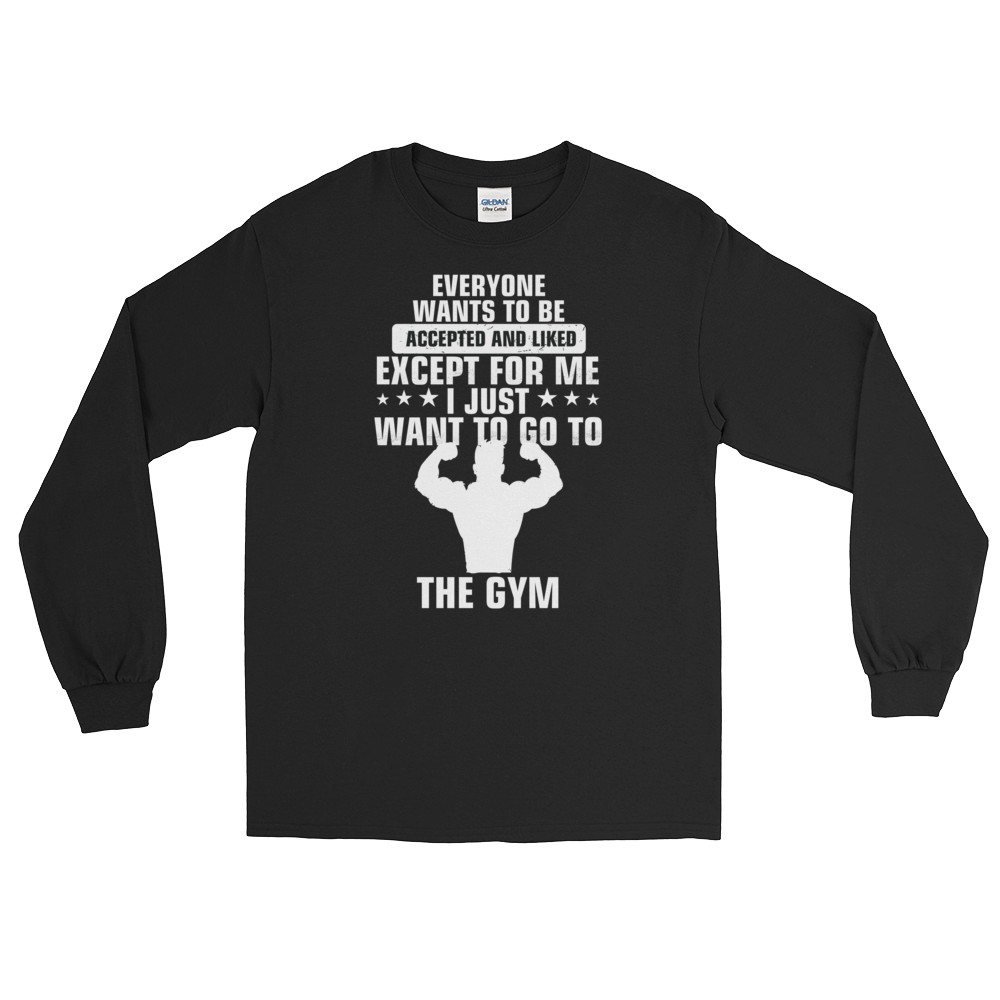 Everyone wants to be accepted and liked Except for me I just want to go to the gym - Long Sleeve T-Shirt - Cozzoo