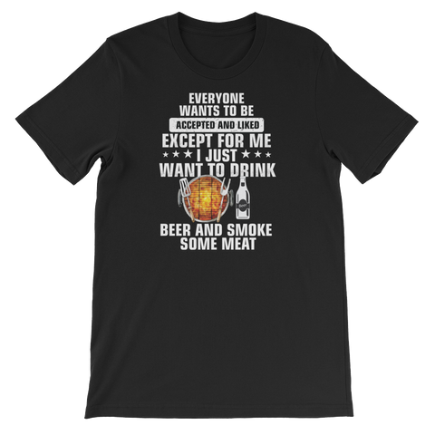 Everyone wants to be accepted and liked Except for me I just want to drink beer and smoke some meat - Short-Sleeve Unisex T-Shirt - Cozzoo