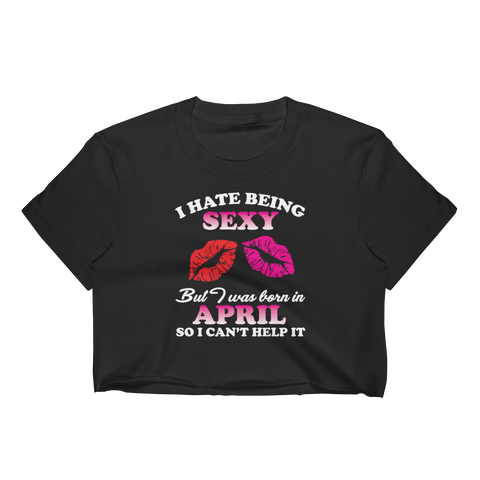 I Hate Being Sexy But I Was Born In April So I Can't Help It - Women's Crop Top - Cozzoo