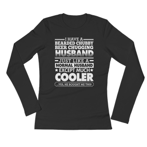 I have a bearded chubby beer chugging husband. Just like a normal husband except much cooler. …Yes, he bought me this - Ladies' Long Sleeve T-Shirt - Cozzoo