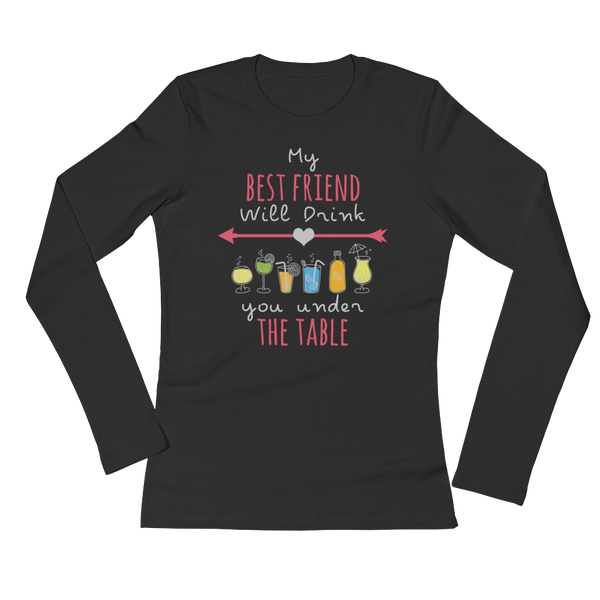 My Best Friend Will Drink You Under The Table - Ladies' Long Sleeve T-Shirt - Cozzoo