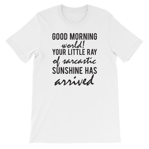 Good Morning World! Your Little Ray Of Sarcastic Sunshine Has Arrived - Short-Sleeve Unisex T-Shirt - Cozzoo