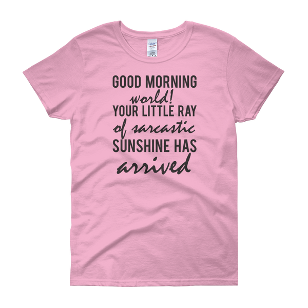 Good Morning World! Your Little Ray Of Sarcastic Sunshine Has Arrived - Women's short sleeve t-shirt - Cozzoo