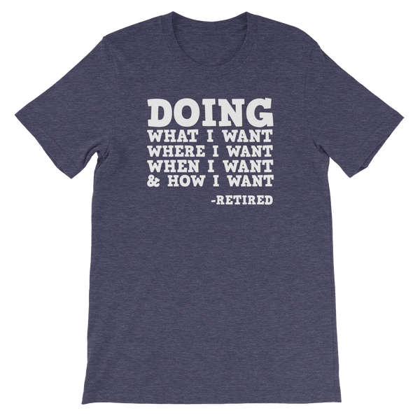Doing what I want, Where I want, When I want, & How I want - Retired - Short-Sleeve Unisex T-Shirt - Cozzoo