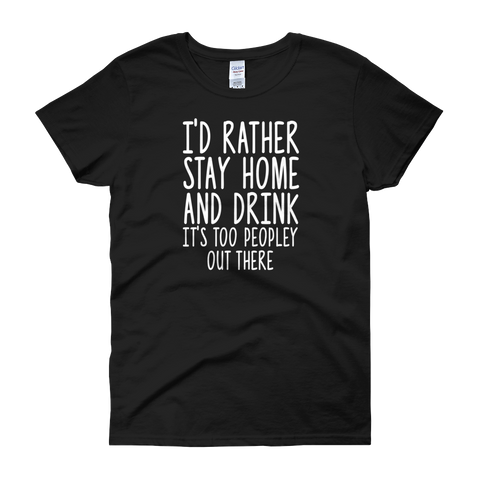 I'd Rather Stay Home And Drink, It's Too Peopley Out There - Women's short sleeve t-shirt - Cozzoo