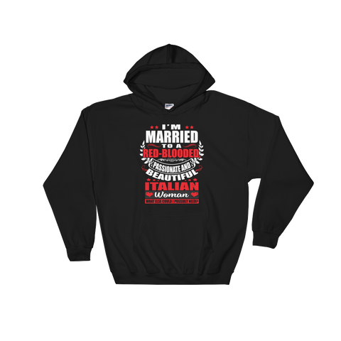 I'm Married to a Red-Blooded, Passionate and Beautiful Italian Woman. What Else Could I Possibly Need? - Hoodie Sweatshirt - Cozzoo