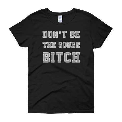 Don't Be The Sober Bitch - Women's short sleeve t-shirt - Cozzoo