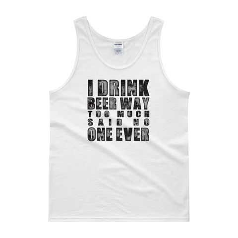 I Drink Beer Way Too Much… Said No One Ever - Tank top - Cozzoo