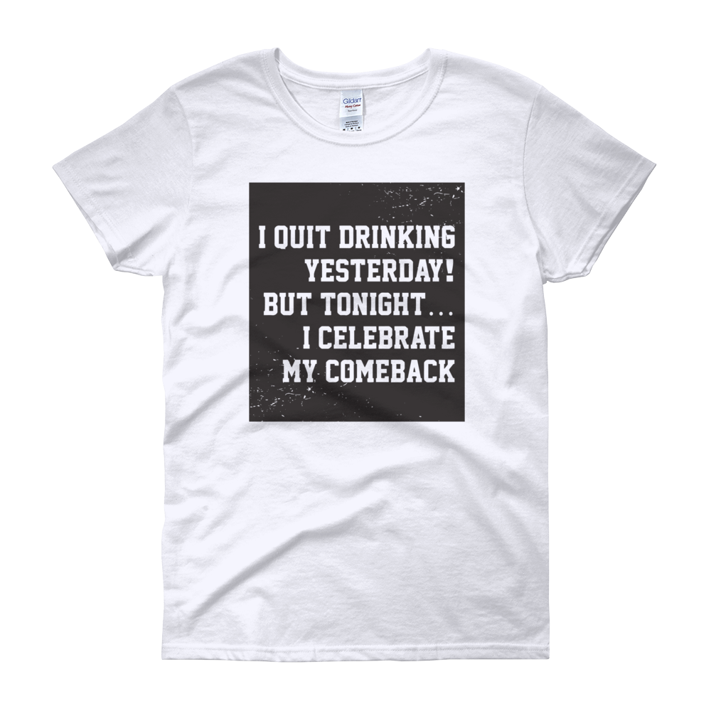 I Quit Drinking Yesterday! But Tonight...I Celebrate My Comeback - Women's short sleeve t-shirt - Cozzoo