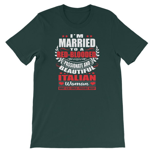 I'm Married to a Red-Blooded, Passionate and Beautiful Italian Woman. What Else Could I Possibly Need? - Short-Sleeve Unisex T-Shirt - Cozzoo