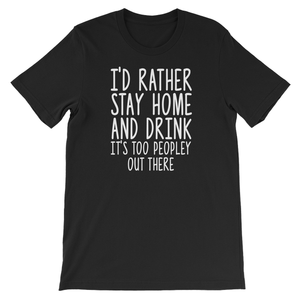 I'd Rather Stay Home And Drink, It's Too Peopley Out There - Short-Sleeve Unisex T-Shirt - Cozzoo