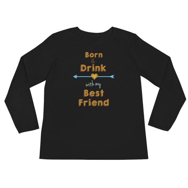 Born To Drink With My Best Friend - Ladies' Long Sleeve T-Shirt - Cozzoo