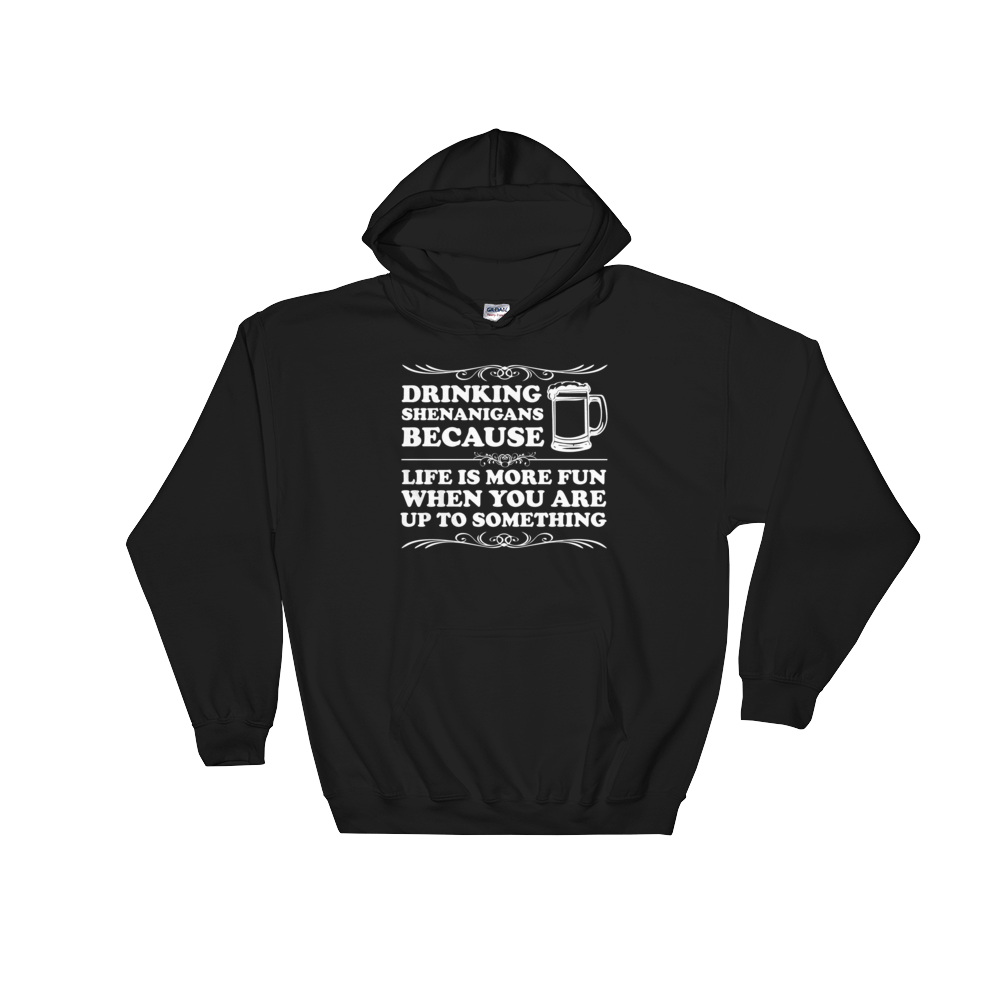 Drinking Shenanigans Because Life Is More Fun When You Are Up To Something - Hoodie Sweatshirt - Cozzoo