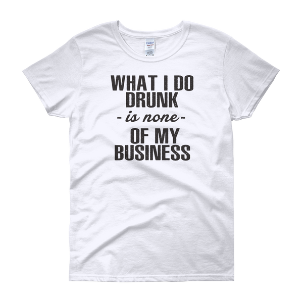 What I Do Drunk Is None Of My Business - Women's short sleeve t-shirt - Cozzoo