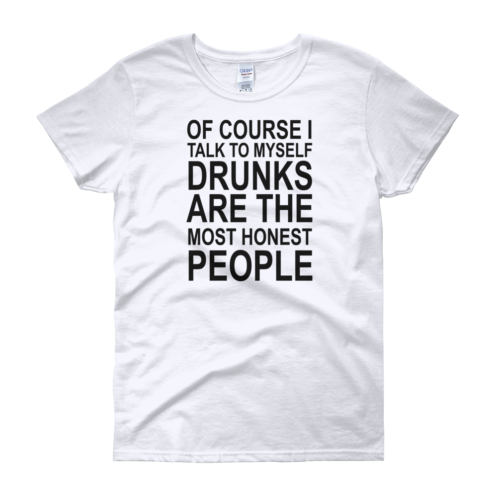 Of Course I Talk To Myself Drunks Are The Most Honest People - Women's short sleeve t-shirt - Cozzoo