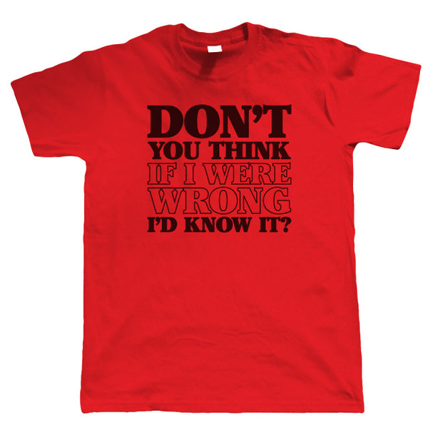 Don't You Think If I Were Wrong I'D Know It? - Unisex Tee - Cozzoo