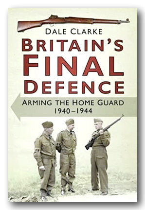 Dale Clarke - Britain's Final Defence (Arming The Home Guard 1940-1944) (2nd Hand Hardback) | Campsie Books