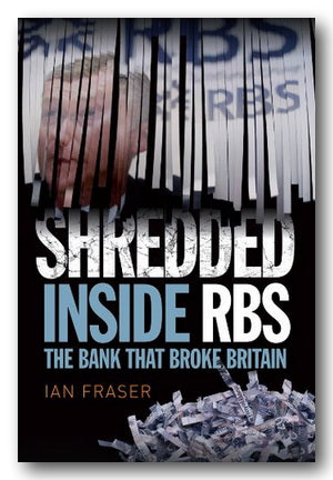 Ian Fraser - Shredded (Inside RBS, The Bank That Broke Britain)