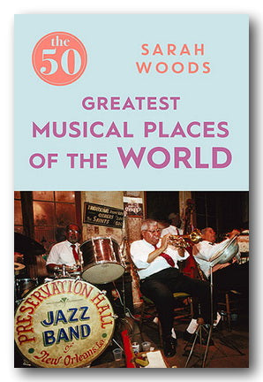 Sarah Woods - The 50 Greatest Musical Places of the World | Campsie Books