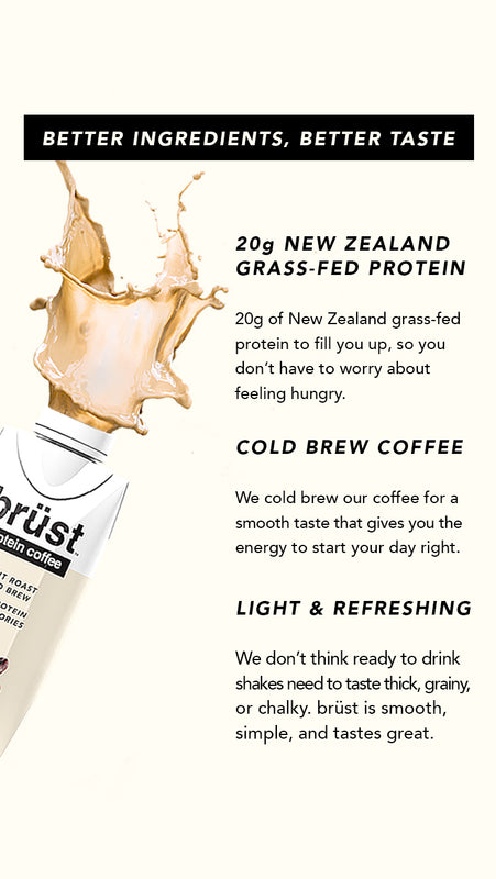 Better Ingredients, Better Taste. 20g New Zealand grass-fed protein: 20g of New Zealand grass-fed protein to fill you up, so you don't have to worry about feeling hungry. Cold Brew Coffee: We cold brew our coffee for a smooth taste that gives you energy.