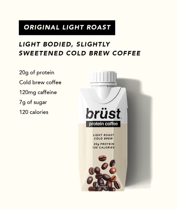 New Dark Roast. Full bodied, black, cold brew coffee. Cold brew coffee, 20g of protein, 0g of sugar, and 100 calories. Original Light Roast. Light bodied, slightly sweetened cold brew coffee. 20g of protein, cold brew coffee, 120mg caffeine, 7g sugar