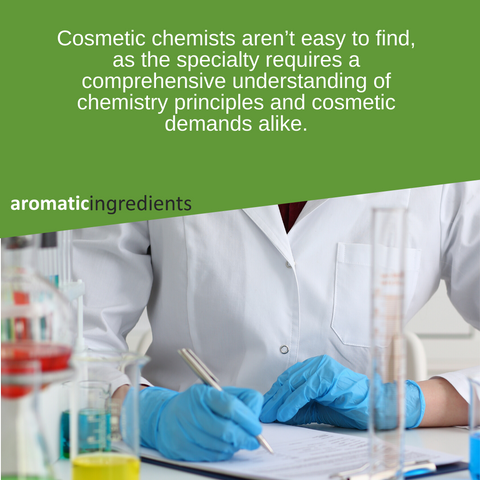 Cosmetic chemists aren't easy to find, as the specialty requires a comprehensive understanding of chemistry principles and cosmetic demands alike.