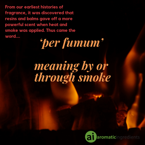 resins and balms gave off a more powerful fragrances when heat and smoke was applied. Thus came the word 'per fumum' - meaning by or through smoke.