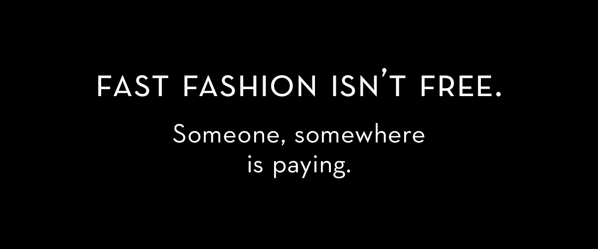 Fast fashion isn't free. Someone, somewhere is paying. Lucy Siegle quote.
