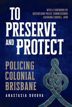 To Preserve and Protect: Policing Colonial Brisbane by Anastasia Dukova