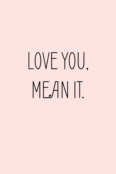 love you, mean it.