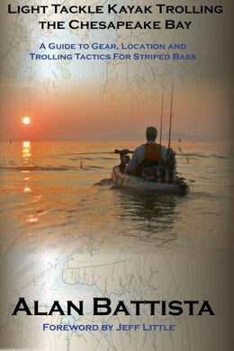 Light Tackle Kayak Trolling the Chesapeake Bay: A Guide to Gear, Location and Trolling Tactics for Striped Bass; By: Alan Battista