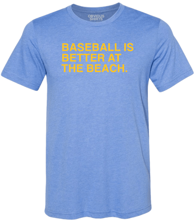 BASEBALL IS BETTER AT THE BEACH. - OBVIOUS SHIRTS: For the fans, by the fans