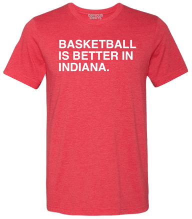 BASKETBALL IS BETTER IN INDIANA. - OBVIOUS SHIRTS: For the fans, by the fans