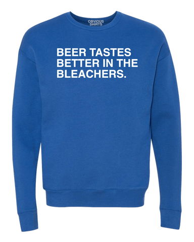 BEER TASTES BETTER IN THE BLEACHERS. (CREW SWEATSHIRT) - OBVIOUS SHIRTS.