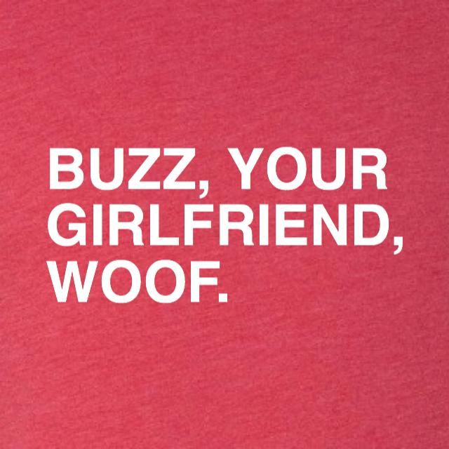 BUZZ, YOUR GIRLFRIEND, WOOF. - OBVIOUS SHIRTS.