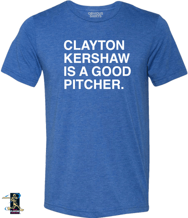 CLAYTON KERSHAW IS A GOOD PITCHER. - OBVIOUS SHIRTS.