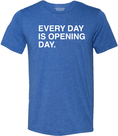 EVERY DAY IS OPENING DAY. - OBVIOUS SHIRTS.