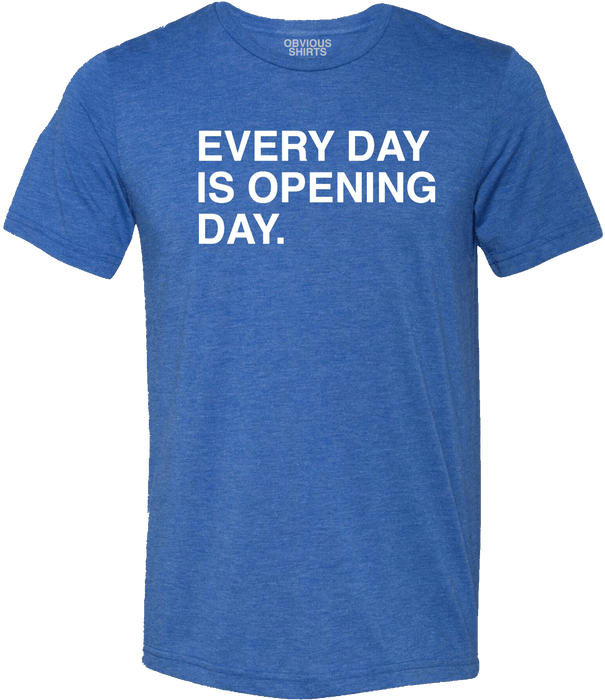 EVERY DAY IS OPENING DAY. - OBVIOUS SHIRTS: For the fans, by the fans