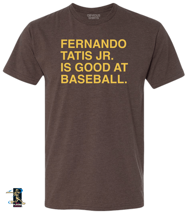 FERNANDO TATIS JR. IS GOOD AT BASEBALL. - OBVIOUS SHIRTS: For the fans, by the fans