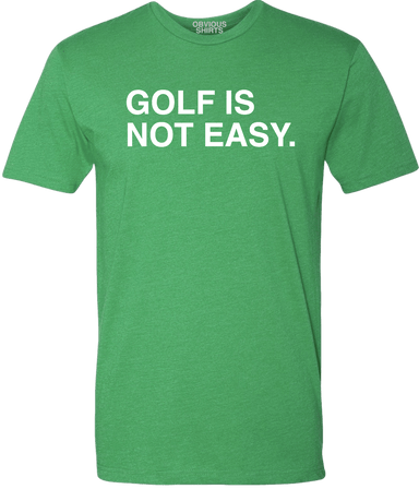 GOLF IS NOT EASY. - OBVIOUS SHIRTS.