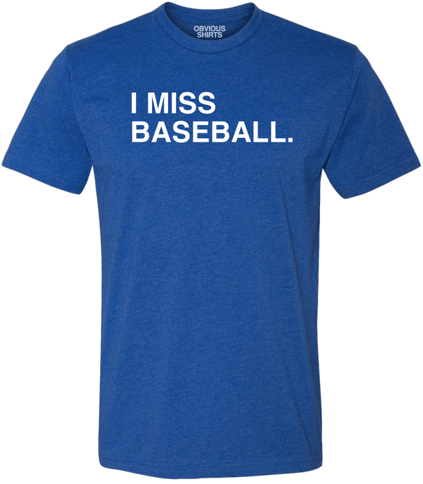 I MISS BASEBALL. - OBVIOUS SHIRTS: For the fans, by the fans