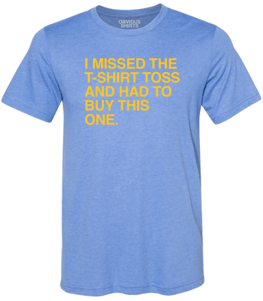 I MISSED THE T-SHIRT TOSS AND HAD TO BUY THIS ONE. - OBVIOUS SHIRTS: For the fans, by the fans