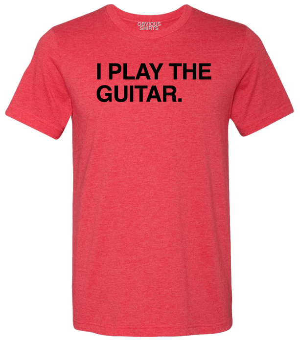 I PLAY THE GUITAR. - OBVIOUS SHIRTS.