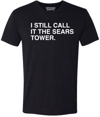 I STILL CALL IT THE SEARS TOWER. - OBVIOUS SHIRTS.
