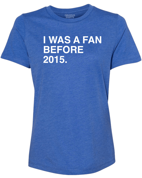 I WAS A FAN BEFORE 2015. (WOMEN'S CREW) - OBVIOUS SHIRTS.