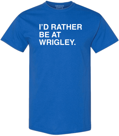 I'D RATHER BE AT WRIGLEY. (BIG & TALL) - OBVIOUS SHIRTS.