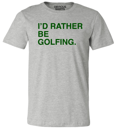 I'D RATHER BE GOLFING. - OBVIOUS SHIRTS: For the fans, by the fans
